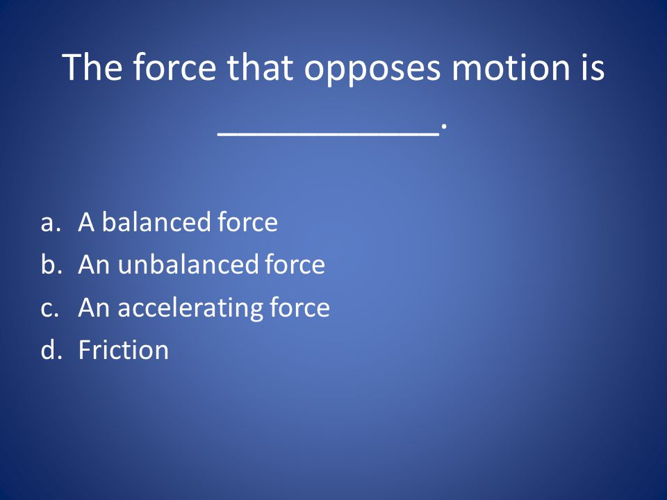 The force that opposes motion is ___________.