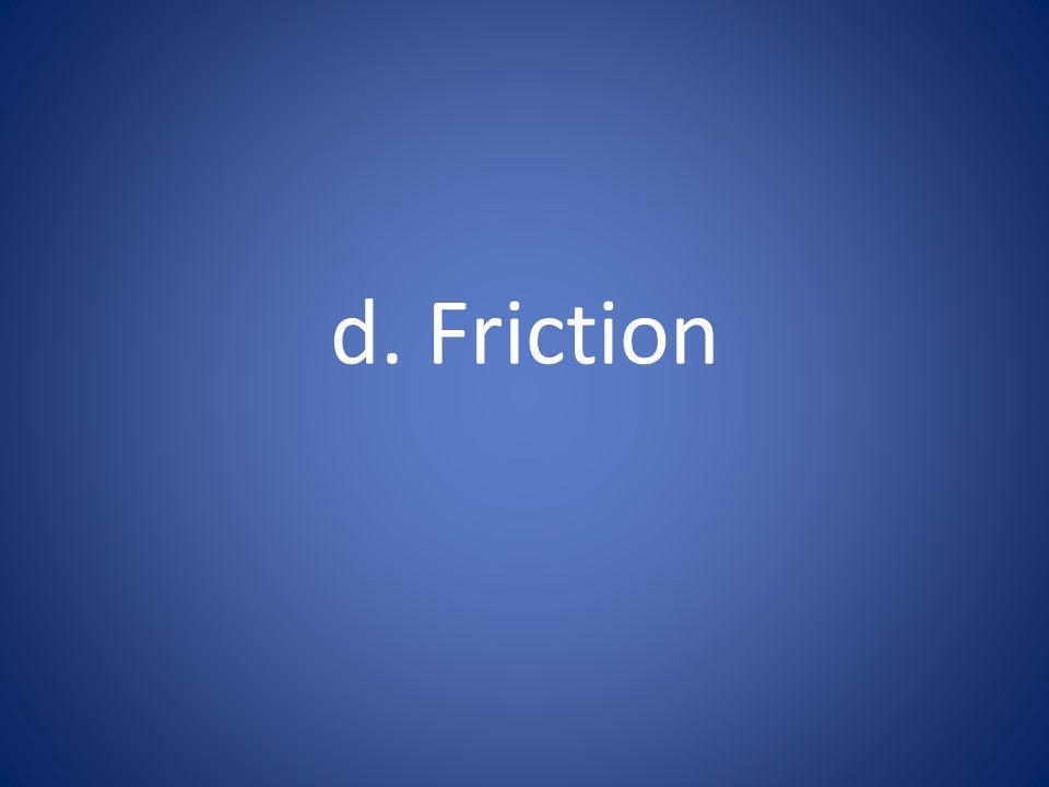 d. Friction
