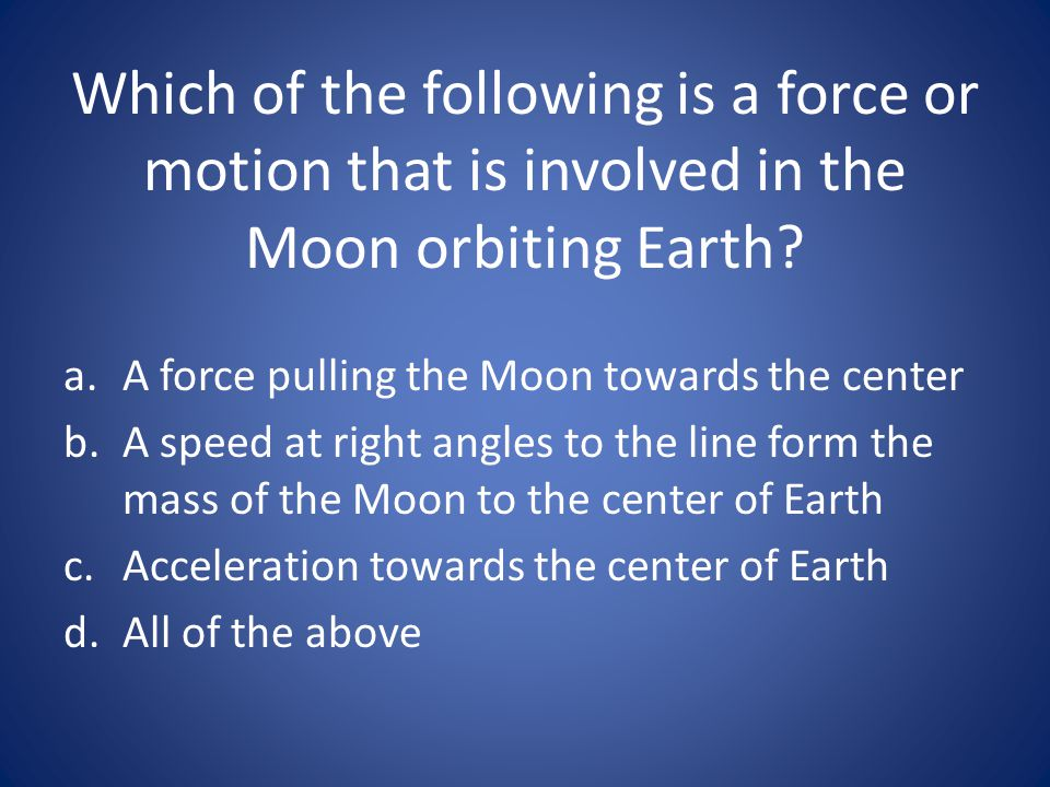 Which of the following is a force or motion that is involved in the Moon orbiting Earth