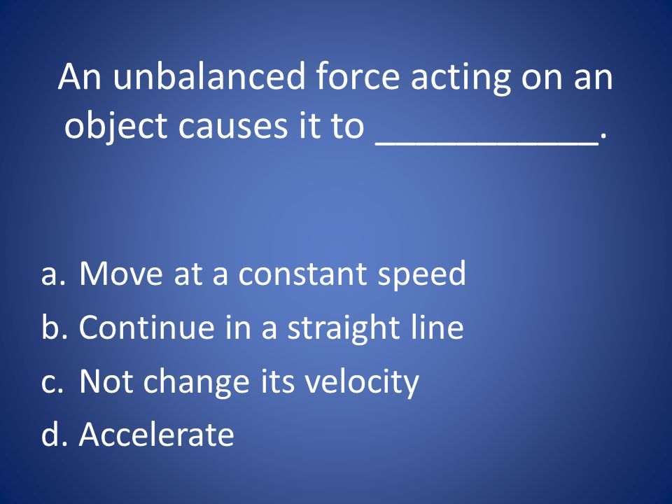 An unbalanced force acting on an object causes it to ___________.