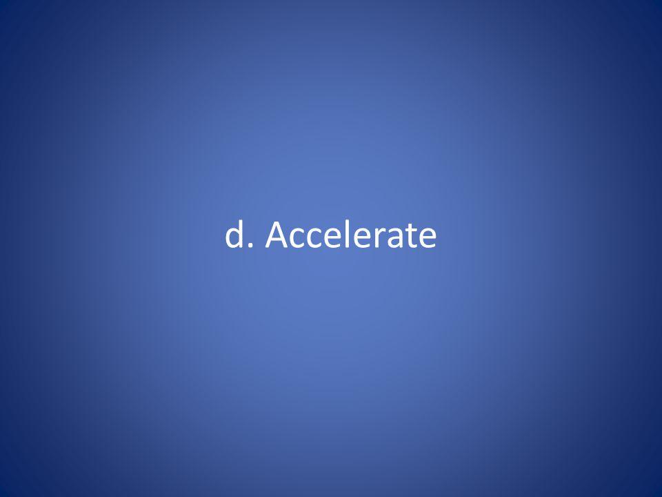 d. Accelerate