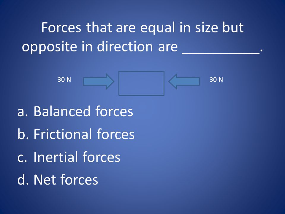 Forces that are equal in size but opposite in direction are __________.