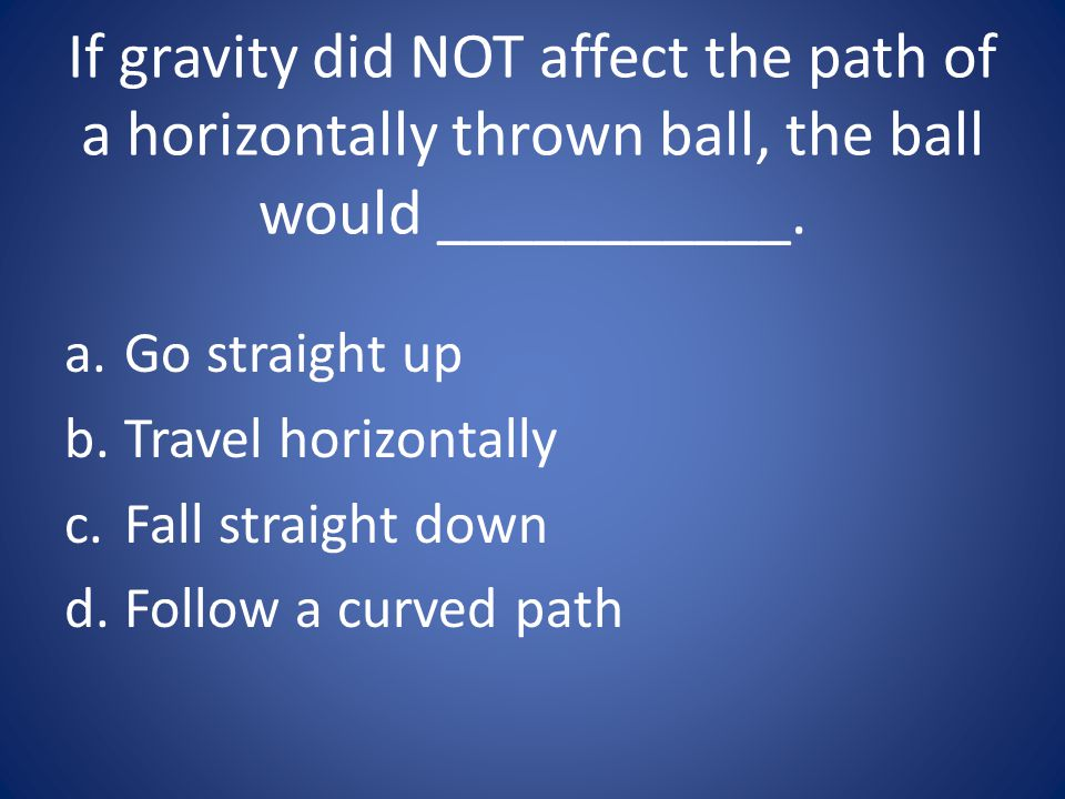 If gravity did NOT affect the path of a horizontally thrown ball, the ball would ___________.