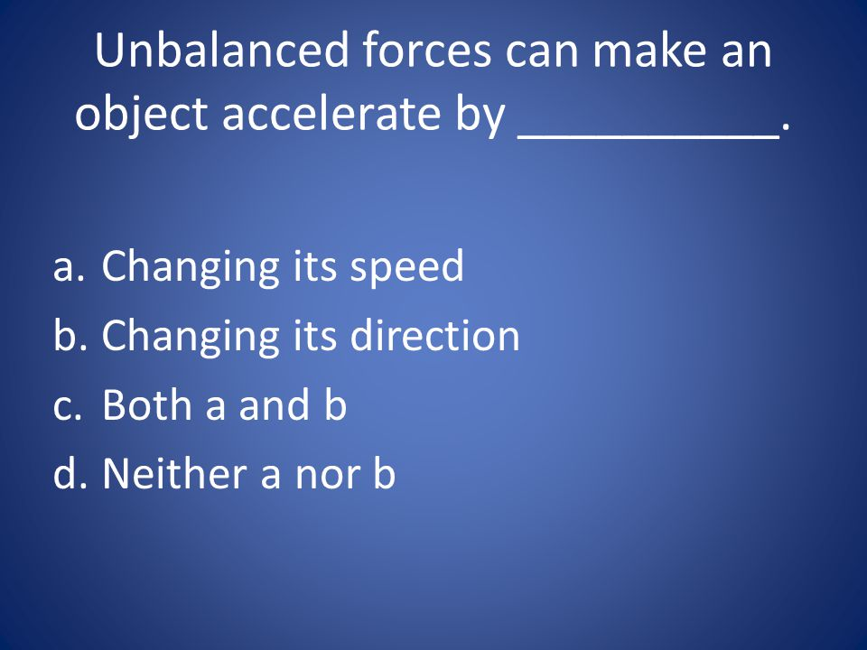 Unbalanced forces can make an object accelerate by __________.
