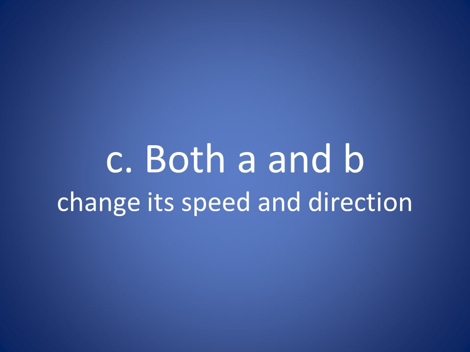 c. Both a and b change its speed and direction