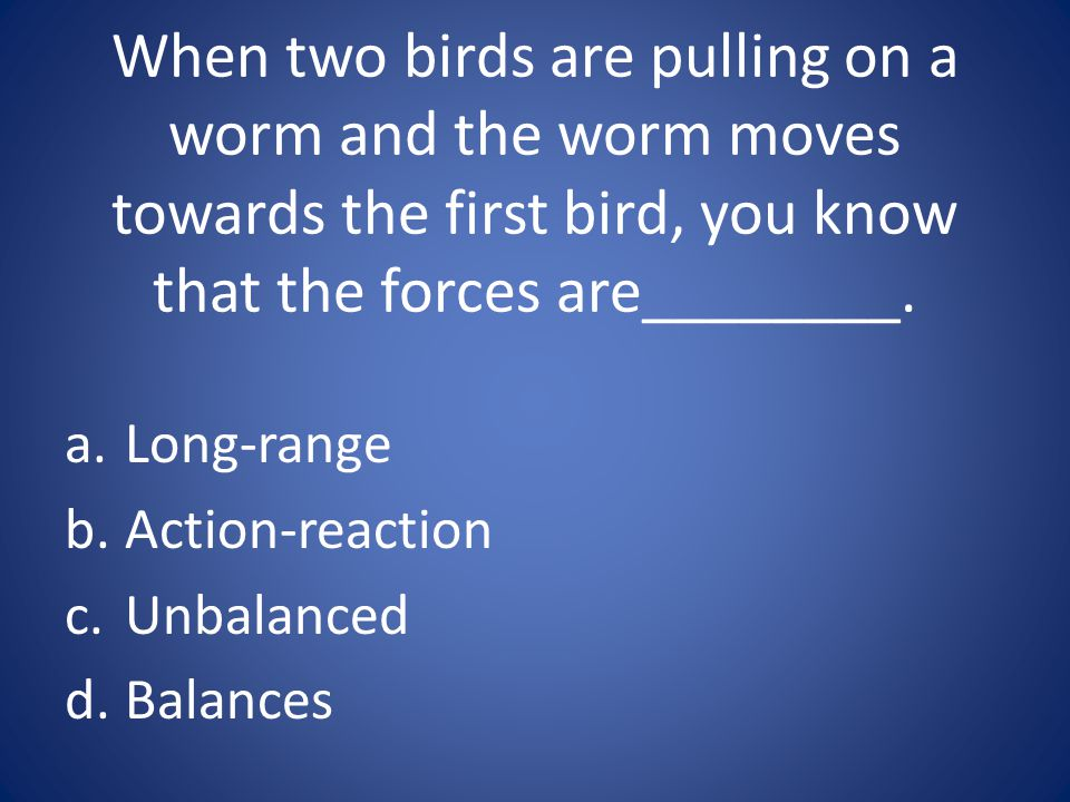 When two birds are pulling on a worm and the worm moves towards the first bird, you know that the forces are________.