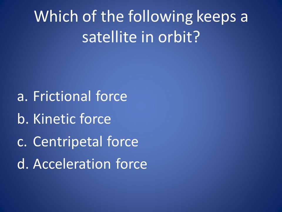 Which of the following keeps a satellite in orbit