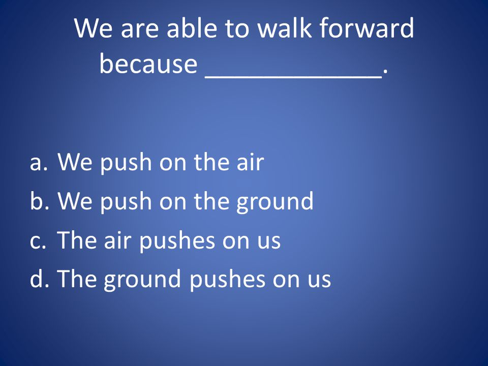 We are able to walk forward because ____________.