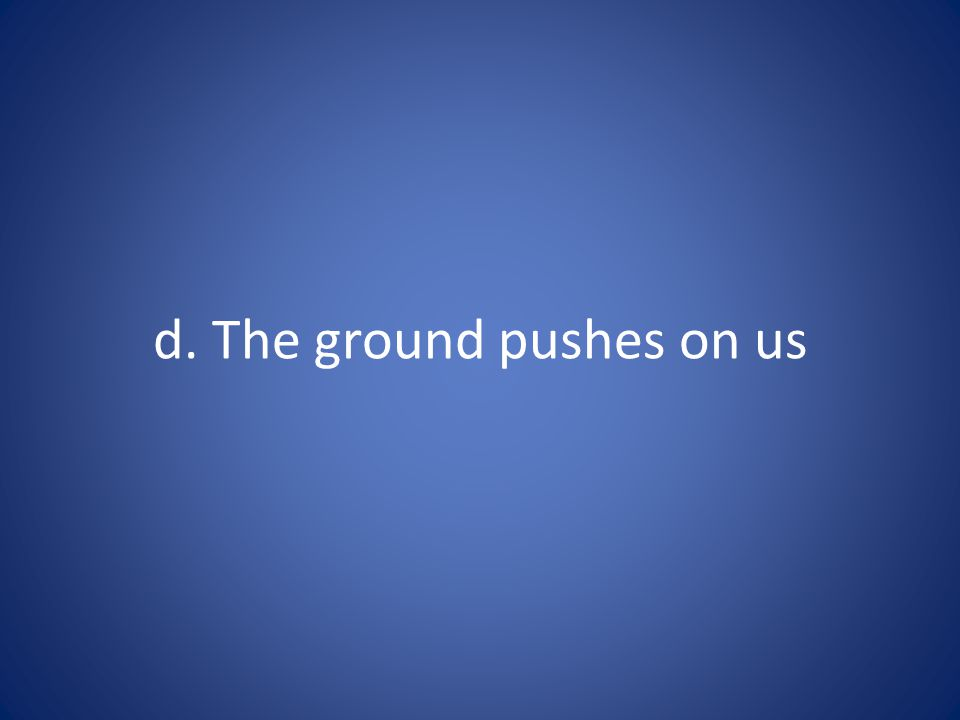 d. The ground pushes on us