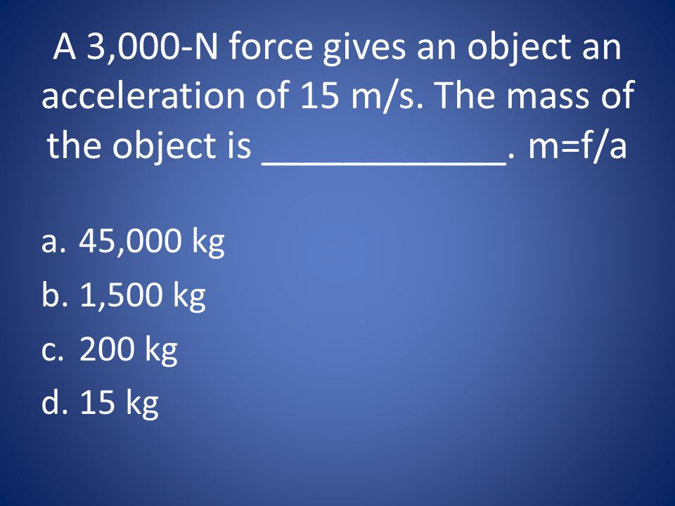 A 3,000-N force gives an object an acceleration of 15 m/s
