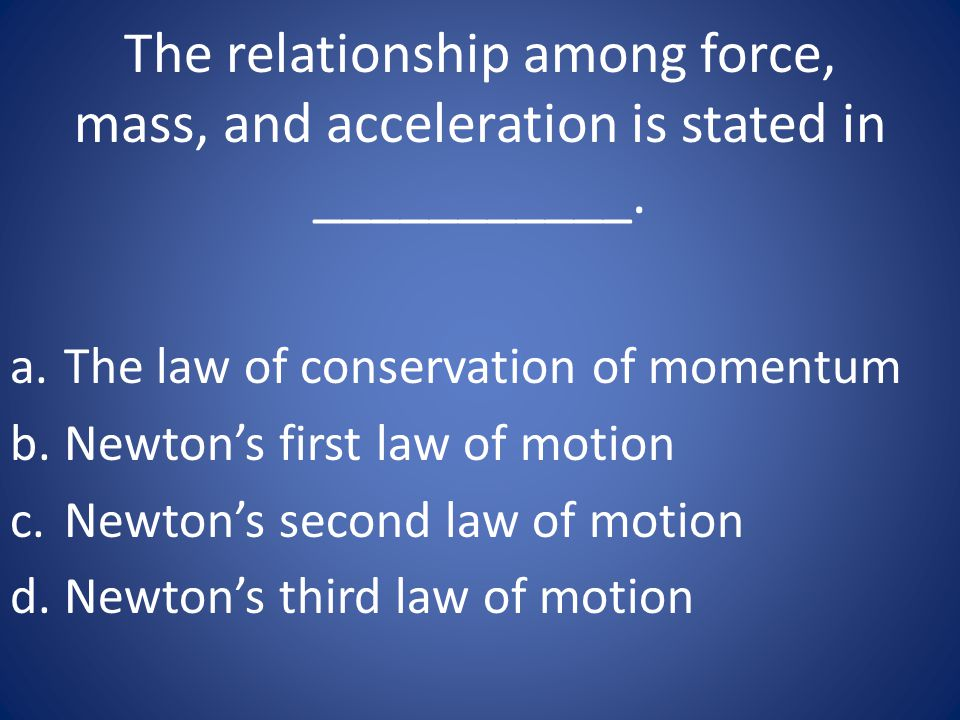 The relationship among force, mass, and acceleration is stated in ___________.