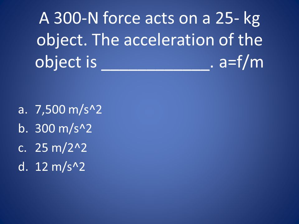 A 300-N force acts on a 25- kg object