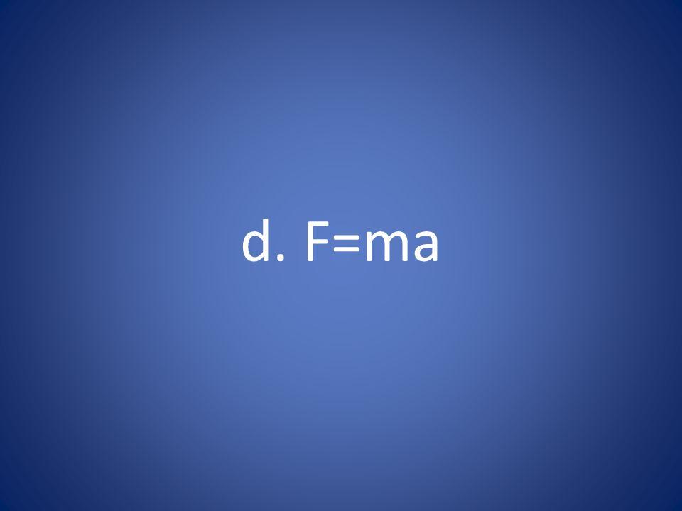d. F=ma