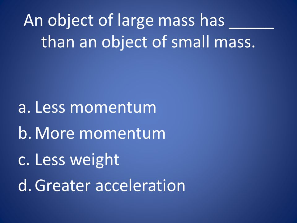 An object of large mass has _____ than an object of small mass.