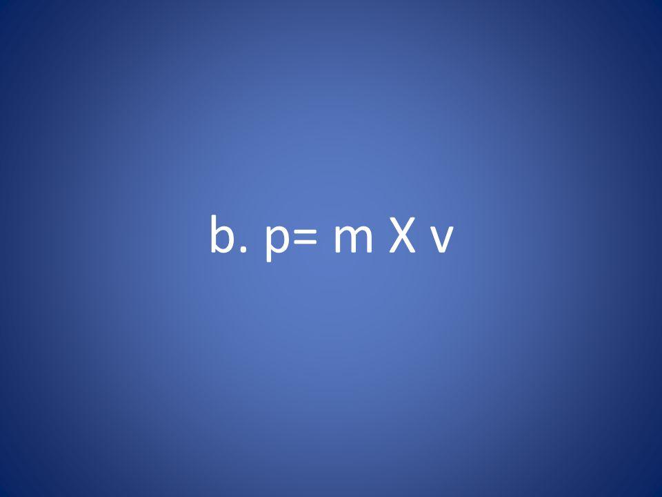 b. p= m X v