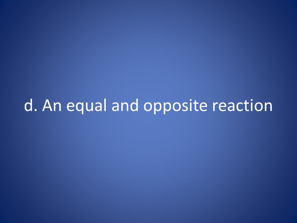 d. An equal and opposite reaction