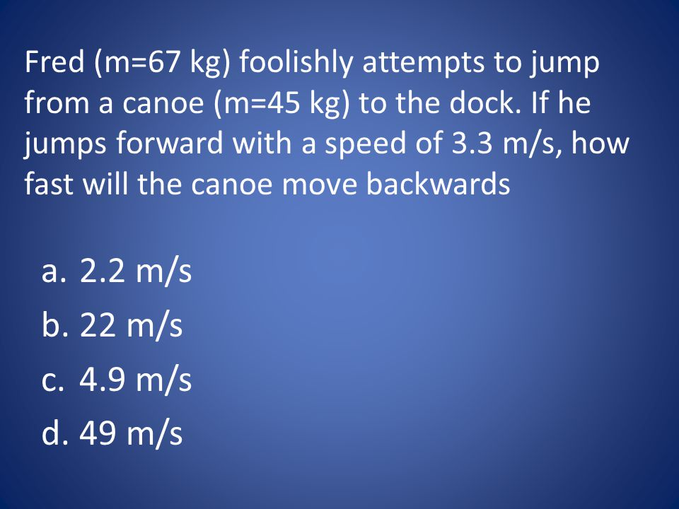 Fred (m=67 kg) foolishly attempts to jump from a canoe (m=45 kg) to the dock. If he jumps forward with a speed of 3.3 m/s, how fast will the canoe move backwards