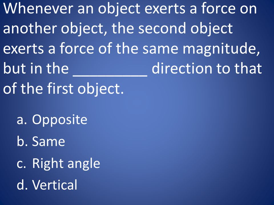 Whenever an object exerts a force on another object, the second object exerts a force of the same magnitude, but in the _________ direction to that of the first object.