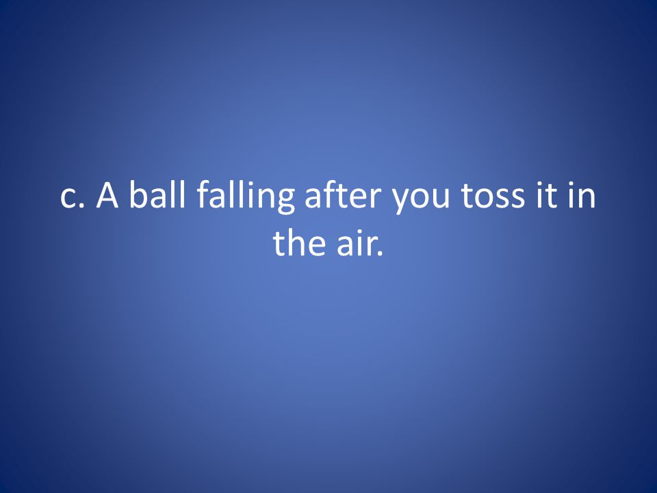 c. A ball falling after you toss it in the air.