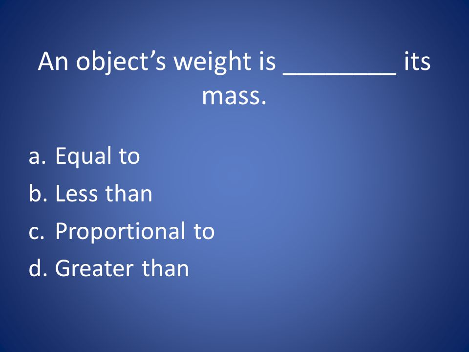 An object's weight is ________ its mass.