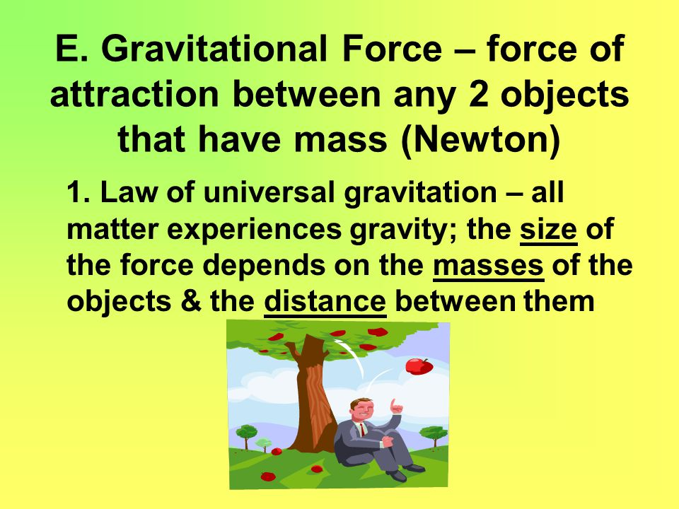 E. Gravitational Force – force of attraction between any 2 objects that have mass (Newton)