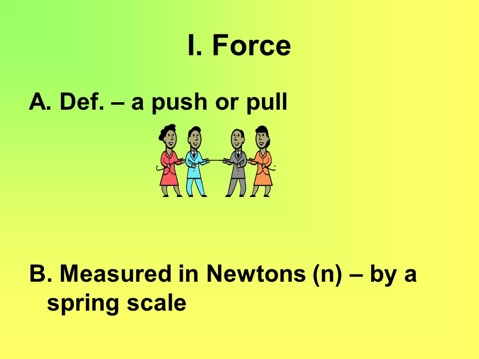 I. Force A. Def. – a push or pull