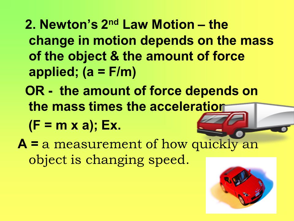 2. Newton's 2nd Law Motion – the change in motion depends on the mass of the object & the amount of force applied; (a = F/m)