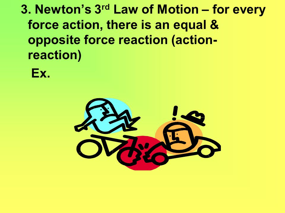 3. Newton's 3rd Law of Motion – for every force action, there is an equal & opposite force reaction (action-reaction)