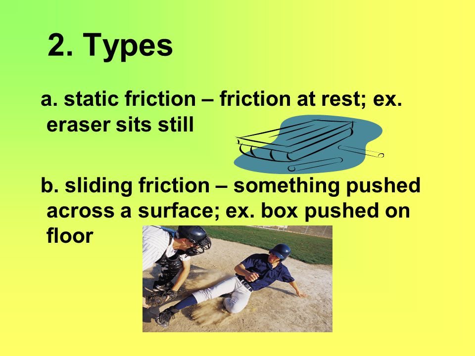 2. Types a. static friction – friction at rest; ex. eraser sits still