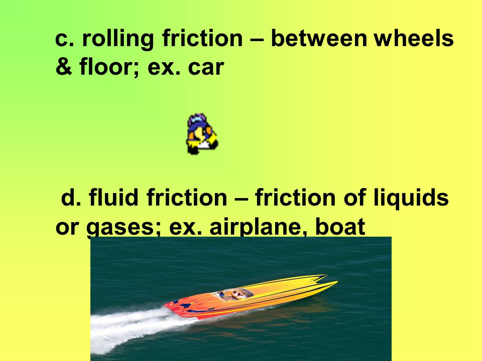 c. rolling friction – between wheels & floor; ex. car