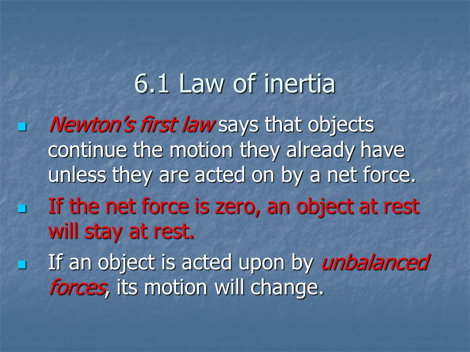 6.1 Law of inertia Newton's first law says that objects continue the motion they already have unless they are acted on by a net force.