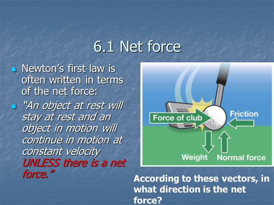 6.1 Net force Newton's first law is often written in terms of the net force: