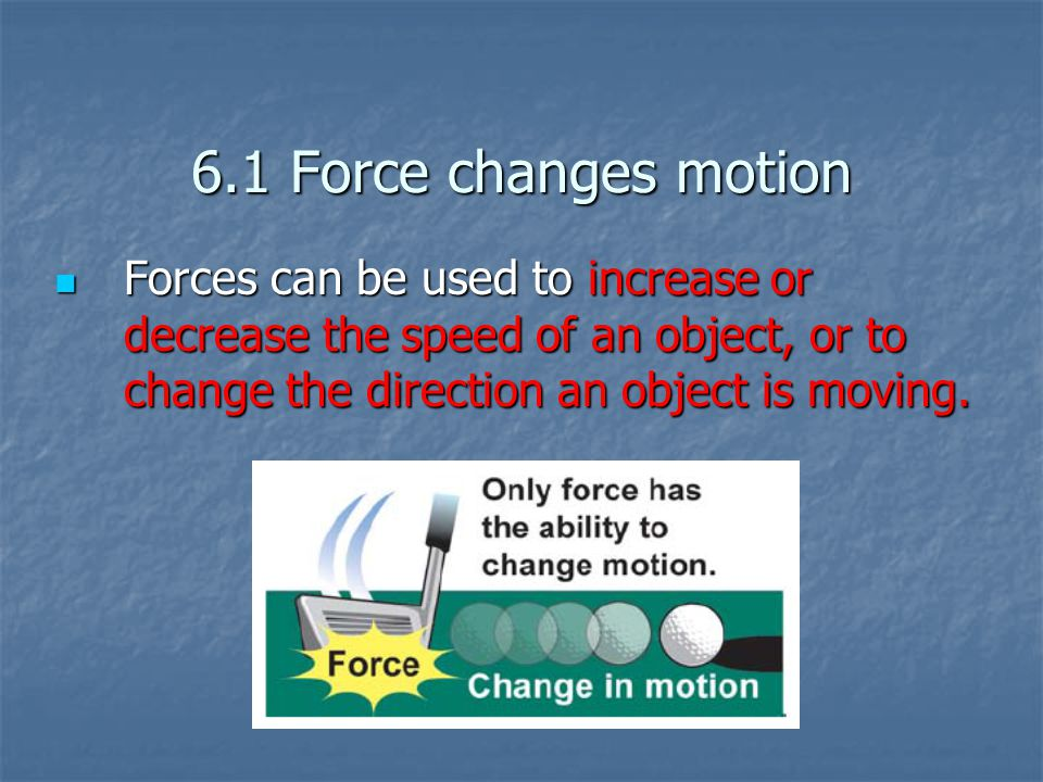 6.1 Force changes motion Forces can be used to increase or decrease the speed of an object, or to change the direction an object is moving.