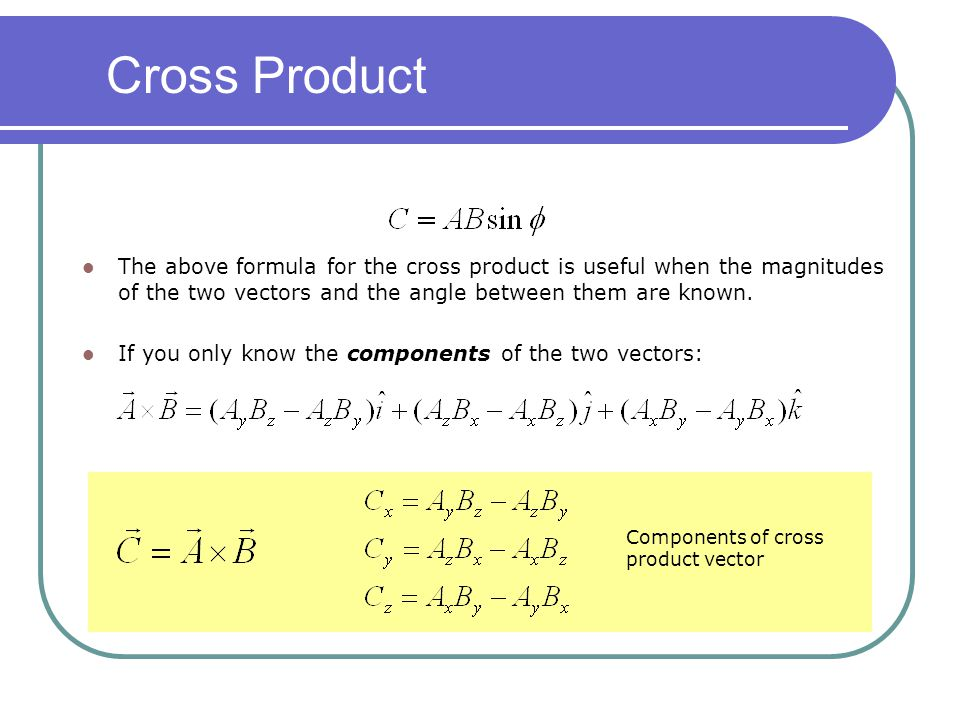 Cross Product The above formula for the cross product is useful when the magnitudes of the two vectors and the angle between them are known.
