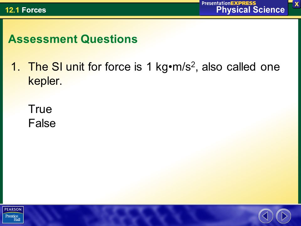 Assessment Questions The SI unit for force is 1 kg•m/s2, also called one kepler. True False