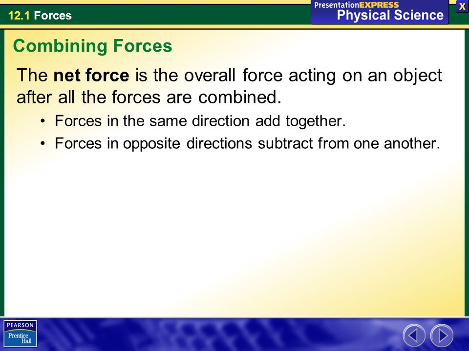 Combining Forces The net force is the overall force acting on an object after all the forces are combined.