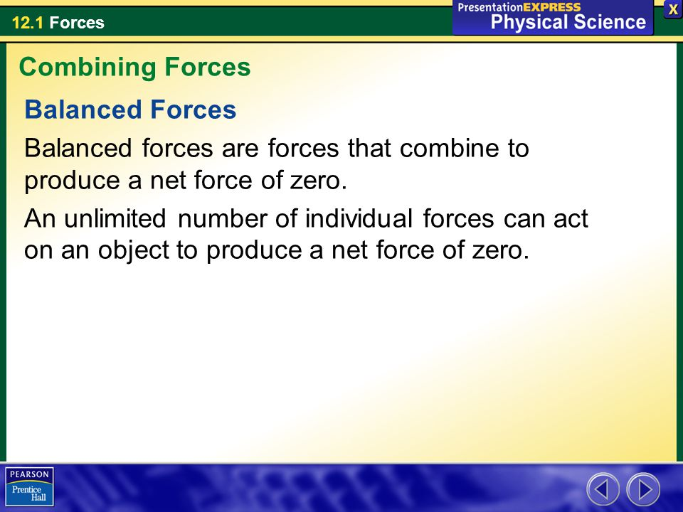 Combining Forces Balanced Forces. Balanced forces are forces that combine to produce a net force of zero.