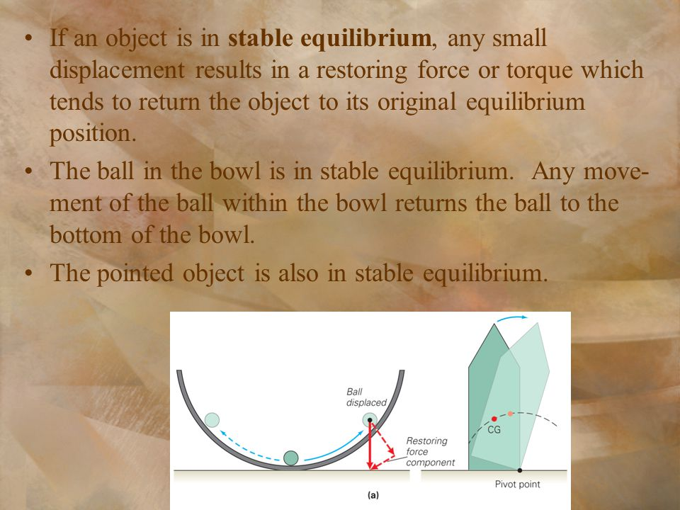 If an object is in stable equilibrium, any small displacement results in a restoring force or torque which tends to return the object to its original equilibrium position.