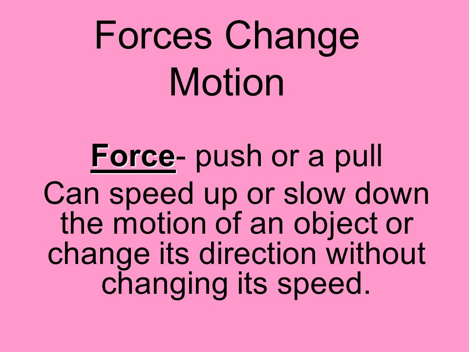 Forces Change Motion Force- push or a pull