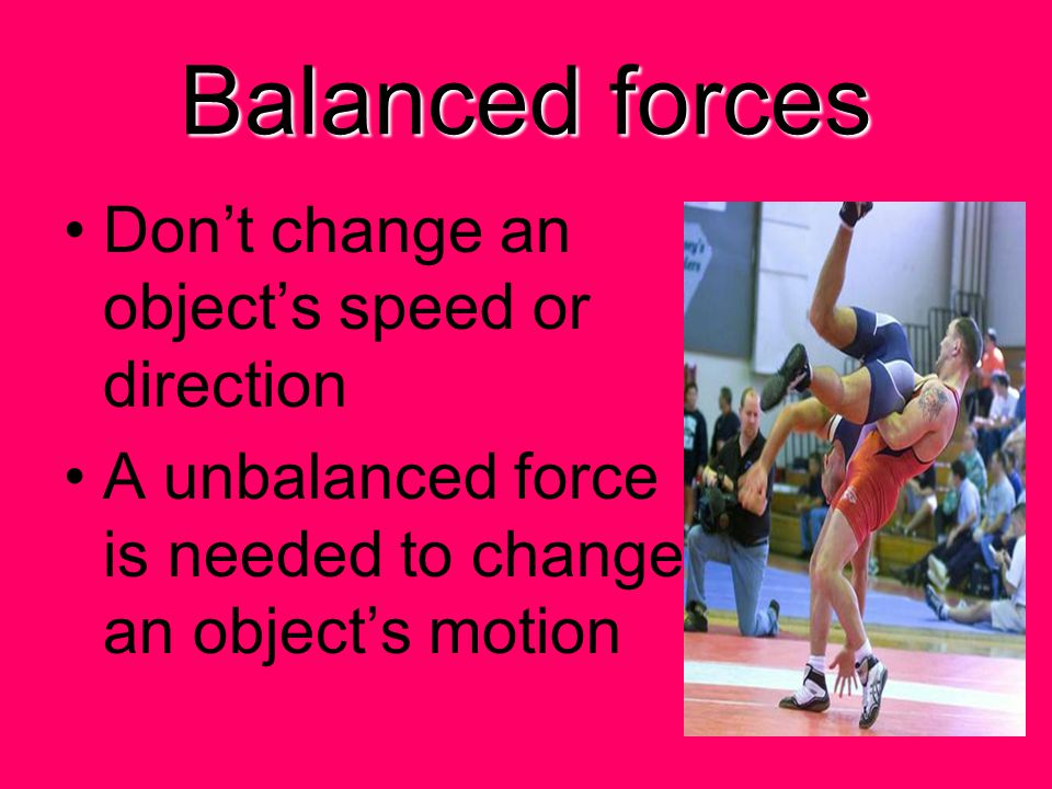 Balanced forces Don't change an object's speed or direction