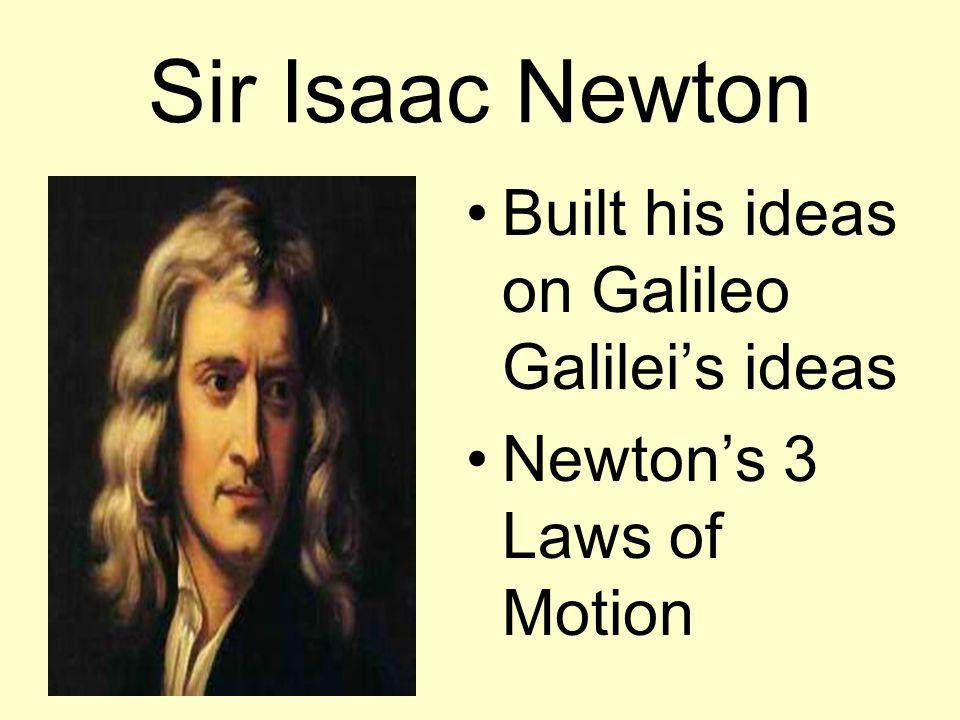 Sir Isaac Newton Built his ideas on Galileo Galilei's ideas