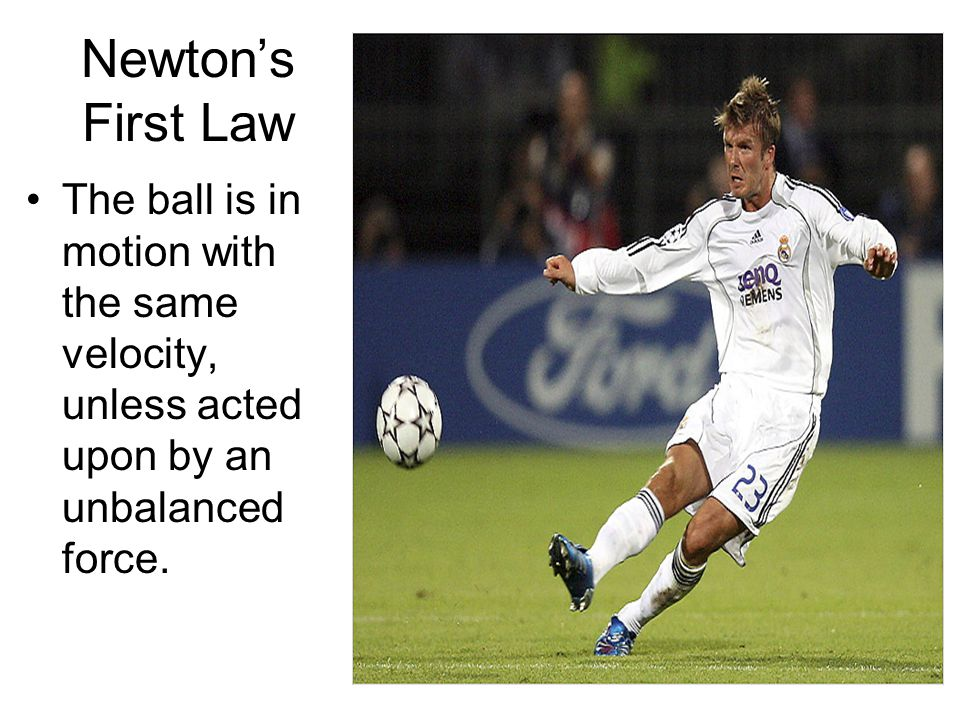 Newton's First Law The ball is in motion with the same velocity, unless acted upon by an unbalanced force.