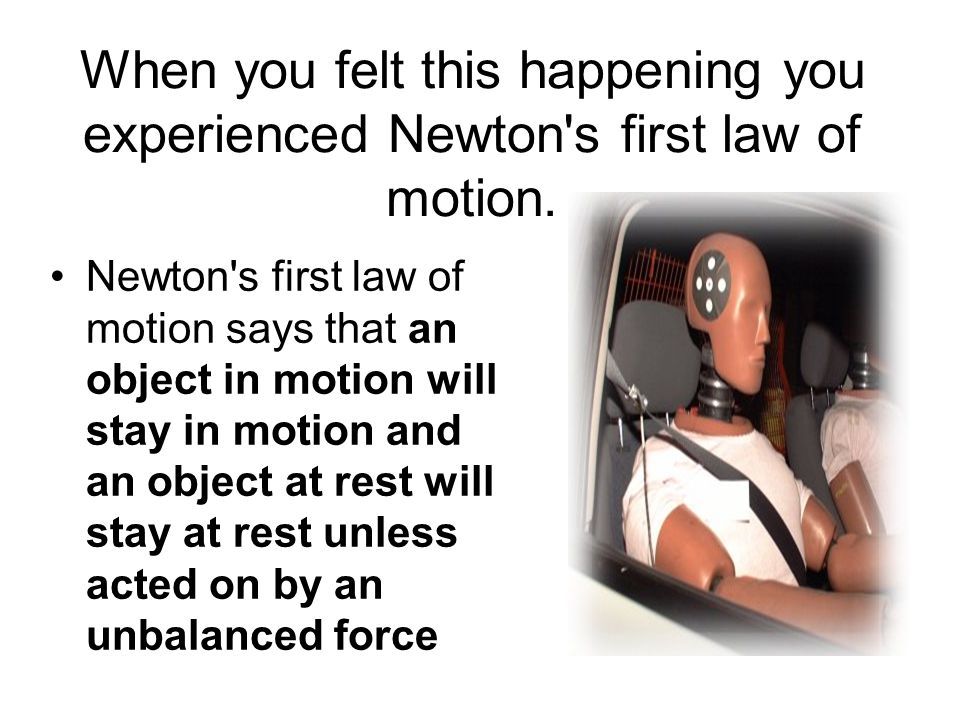 When you felt this happening you experienced Newton s first law of motion.