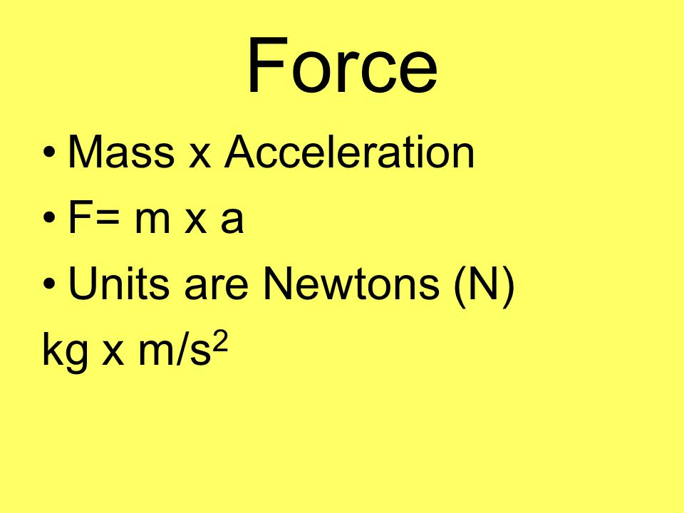 Force Mass x Acceleration F= m x a Units are Newtons (N) kg x m/s2