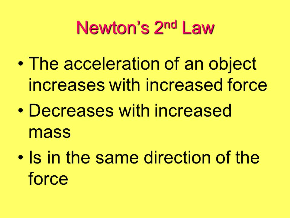 Newton's 2nd Law The acceleration of an object increases with increased force. Decreases with increased mass.