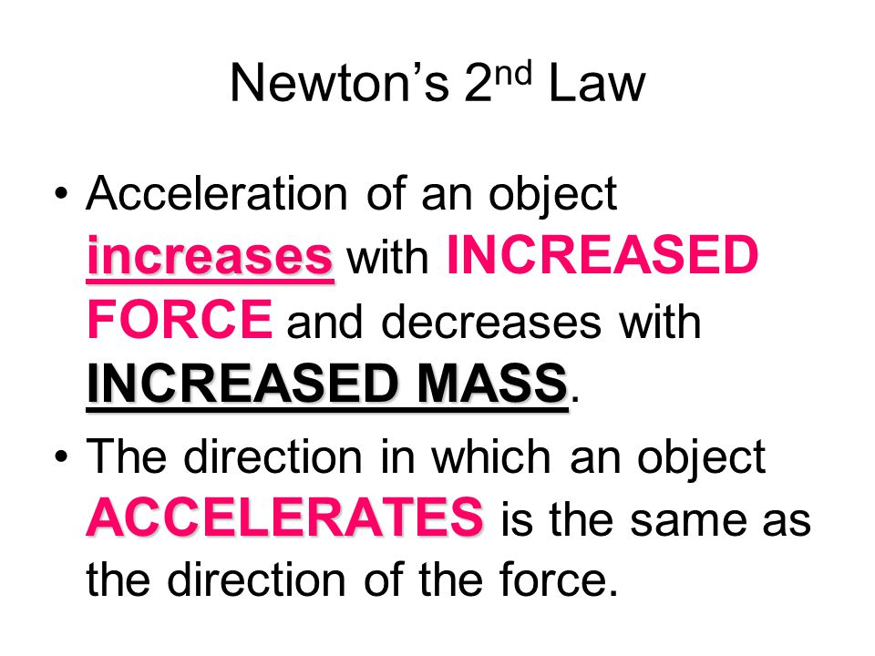 Newton's 2nd Law Acceleration of an object increases with INCREASED FORCE and decreases with INCREASED MASS.