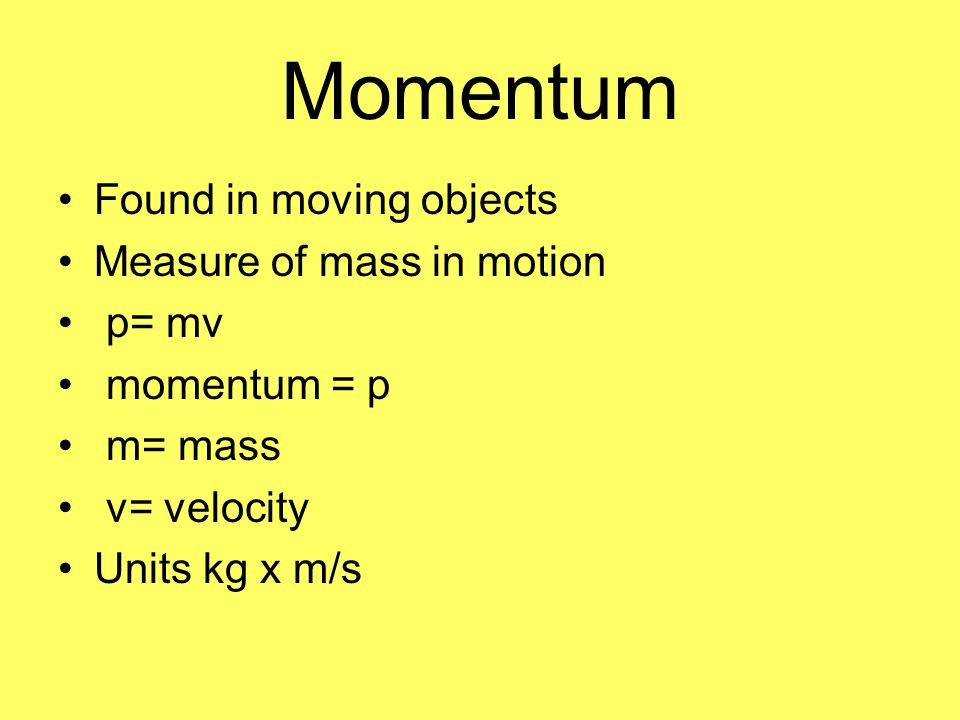 Momentum Found in moving objects Measure of mass in motion p= mv