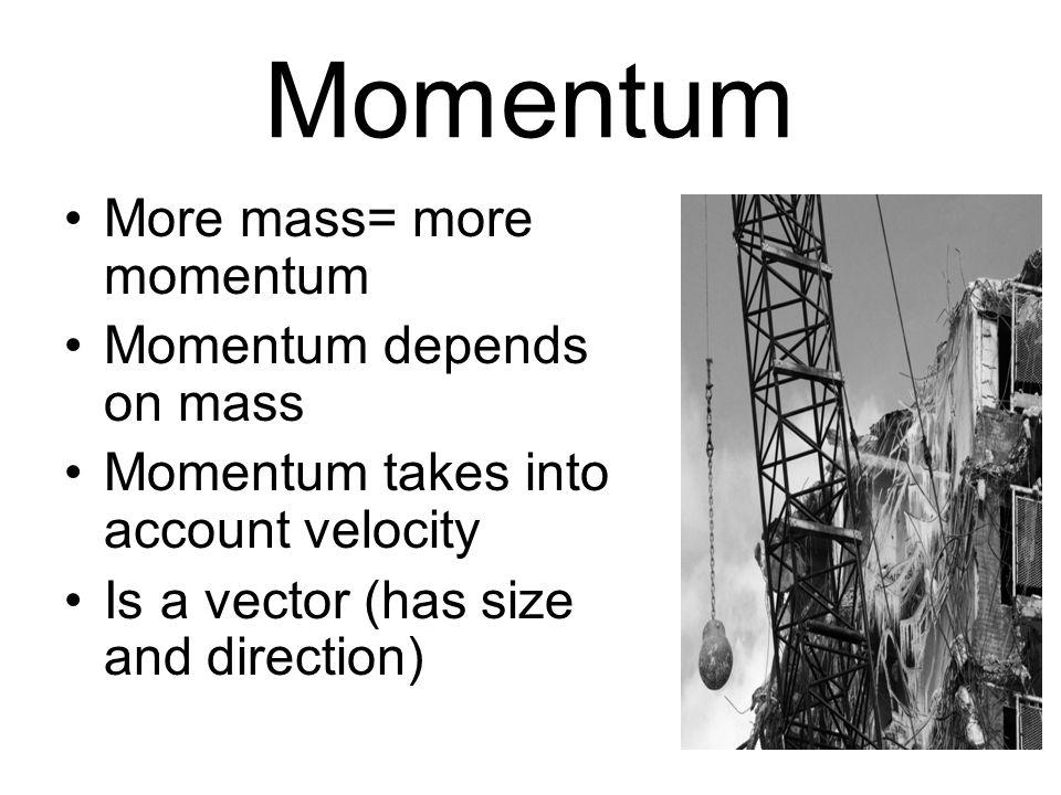 Momentum More mass= more momentum Momentum depends on mass