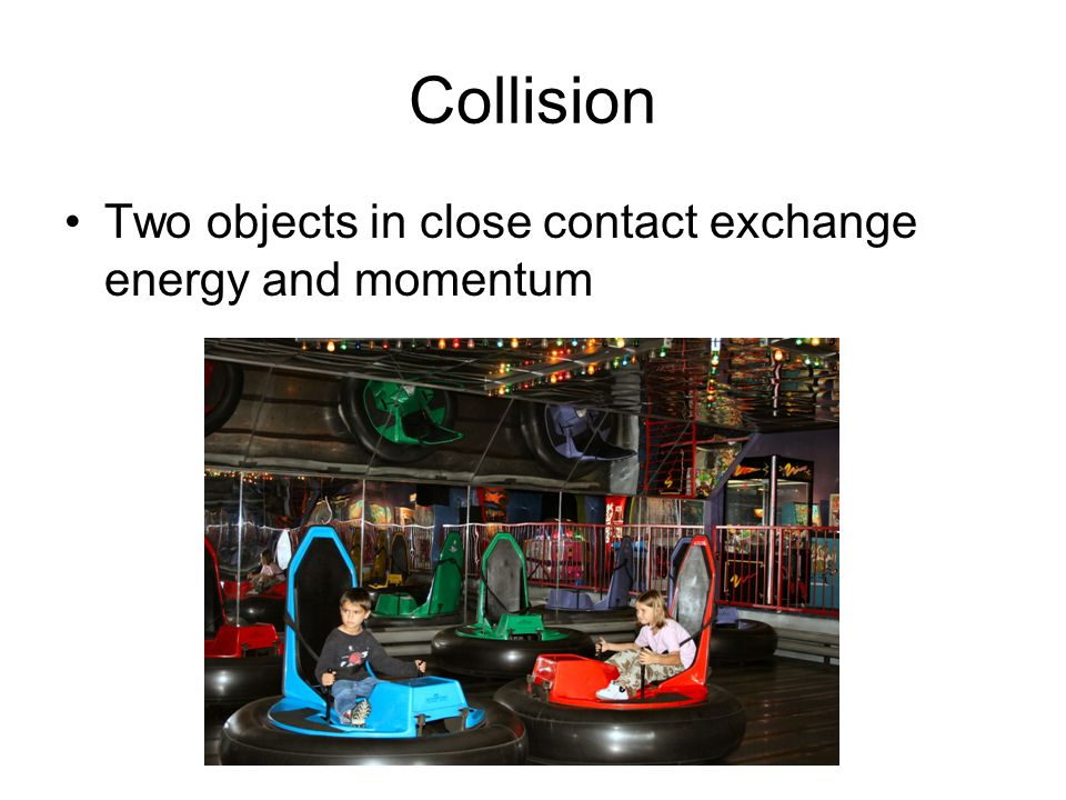 Collision Two objects in close contact exchange energy and momentum
