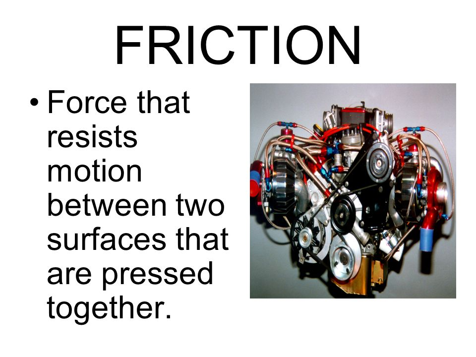 FRICTION Force that resists motion between two surfaces that are pressed together.
